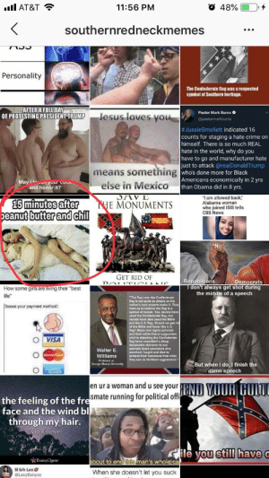 """Confederate Flag, Crime, and Instagram: O 48%(10,4  11:56 PM  southernredneckmemes  GA  Personality  The Confederate llag was a respected  symbol of Southern heritage.  AFTER A FULL DAY  OF PROTESTING PRESIDENT TRUMP  Pastor Mark Burns  Jesus loves yo  #JussieSmollett indicated 16  counts for staging a hate crime on  himself. There is so much REAL  hate in the world, why do you  have to go and manufacturer hate  just to attack @realDonaldTrump  who's done more for Black  Americans economically in 2 yrs  means something  else in Mexico  May It your cocn  and honor it?  than Obama did in 8 yrs  I am allowed back""""  who joined ISIS tells  after THE MONUMENTS i/abama wons neiis  15 minutes after  eanut  E MONUMENTS  butter and chil  CBS News  GET RID OF  Repúblicáns  Democrats  don't always get shot during  the middle of a speech  How some giris are living their """"best  ife""""  Choose your payment method:  """"The flap over the Confederate  flag is not quite as simple as the  nation's race experts make it. They  want us to belleve the flag is a  symbol of racism. Yes, racists have  used the Confederate flag, but  racists have also used the Bible  and the U.S. flag. Should we get r  of the Bible and lower the US  flag? Black civil rights activists  and their white liberal supporters  who're attacking the Confederate  flag have committed a deep,  despicable dishonor to our  patriotic black ancestors who  marched, fought and died to  protect their homeland from what  they saw as Northern aggression  OİVISA  Walter E  lprorect  Professor at  George Mason University  But when I do, I finish the  damn speech  en ur a woman and u see your  smate running for political offi  END YOUH GULT  the feeling of the fr  face and the wind bl  through my hair.  el Knievel  ou still have  BrainyQuote  bout to end this man's whole ca  lil bih LexƠ  @LexyBabyxx  When she doesn't let you suck So I was scrolling through right-wing Instagram to piss myself off, as you do, and it's pretty fun of the mi"""
