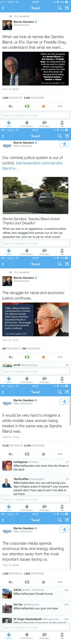 """reverseracism:  africanrelic:  crazyykenziee:  SHOUT OUT TO 2016 PRESIDENTIAL CANDIDATE BERNIE SANDERS FOR USING HIS POSITION OF POWER TO SPEAK ABOUT THIS ISSUE AND NOT STAYING SILENT LIKE SO MANY OTHERS!!!!!    I almost can't believe he's doing this. No one ever does this. Especially not to this depth  Honestly, get out and vote.  Yes fake activists insisted he didn't care about people. Nowadays people talk just to talk without checking facts, yes he's white and has privilege but being me a better candidate. Can't ? Then stfu and vote for him: O 49%  •0000 Sprint ?  00:38  Tweet  17 You retweeted  Bernie Sanders  @SenSanders  When we look at names like Sandra  Bland, or Eric Garner or Freddie Gray,  we understand that what we want...  """"When we look at people  like Sandra Bland, or  Eric Garner or Freddie  Gray, we understand that  what we want is a nation  where a young black  man or woman can walk  down the street not  worrying about being  falsely arrested or  beaten or killed.""""  Sen. Bernie Sanders (I-Vt.)  7/21/15, 09:03  1,605 RETWEETS 2,004 FAVORITES  17  Reply to Bernie Sanders  Home  Notifications  Messages  Me   00000 Sprint ?  O52%  00:22  Tweet  Bernie Sanders  Bernie @BernieSanders  2016  Our criminal justice system is out of  control. berniesanders.com/sandra-  bland-a...  Bernie Sanders: Sandra Bland Arrest  'Painful and Dreadful'  What you saw is an aggressive, overactive police  officer who dragged this woman out of her car,  assaulted her, sent her to jail for what crime?  Reply to Bernie Sanders  Home  Notifications  Messages  Me   O 49%  00000 Sprint ?  00:38  Tweet  17 You retweeted  Bernie Sanders  @SenSanders  The struggle for racial and economic  justice continues.  Today, African American  unemployment is double  the national average  while African American  household income is  $17,000 less. The struggle  for racial and economic  justice continues.  Sen. Bernie Sanders (1-Vt.)  7/21/15, 17:07  587 RETWEETS 786 FAVORITES  scott @frozencramp """