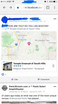 Facebook, Phone, and At&t: o 49%  D  oooo AT&T  om 1  m.facebook  Yesterday at 10:33am Pittsburgh, PA  How ARE YOU? Do YOU LIKE BOSTON?  at Temple Emanuel of South Hills.  Creek  DORMONT  HEIDELBERG  IER TWP  Scott Twp  Mt Lebanon Twp  BALDWIN  T  79  Main  PRESTO  Park  Bird  Park  BRIDGEVILLE  Temple Emanuel of South Hills  Religious Organization Synagogue  I Like  Comment  at Paolo Soleri  Amphitheater.  Yesterday at 12:45pm Santa Fe, NM  21 years ago today at what was one of the most unique  venues Widespread Panic  has played