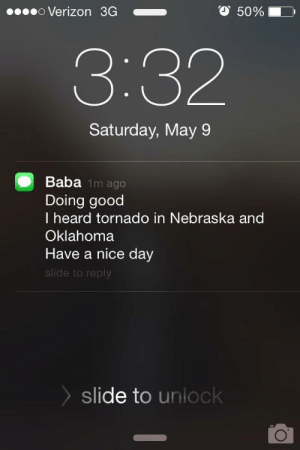 """Dad, Love, and Verizon: O 50%  Verizon 3G  3:32  Saturday, May 9  Baba 1m ago  Doing good  I heard tornado in Nebraska and  Oklahoma  Have a nice day  slide to reply  slide to unlock What my dad means is """"Be careful! Love you."""""""