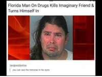 Drugs, Florida Man, and Florida: O:55  Florida Man On Drugs Kills Imaginary Friend &  Turns Himself In  bestpresidentna:  you can see the remorse in his eyes