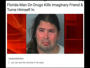 Dank, Drugs, and Florida Man: O:55  Florida Man On Drugs Kills Imaginary Friend &  Turns Himself In  bestpresidentna:  you can see the remorse in his eyes Florida Man by reynzimann MORE MEMES