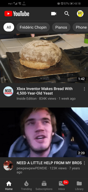 Let's help him guys!: O  57%  4G  I 8:18  my.tl  K/s  YouTube  Frédéric Chopin  All  Phone  Pianos  1:42  Xbox Inventor Makes Bread With  INSIDE  4,500-Year-Old Yeast  EDITION  Inside Edition 834K views 1 week ago  2:20  NEED A LITTLE HELP FROM MY BROS  SUP  pewpewpewPEWDIE 123K views 7 years  ago  9+  Library  Trending Subscriptions  Inbox  Home Let's help him guys!