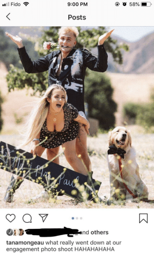 """Tana mongeaus """"engagement photo shoot"""" pics. I think posting Tana content might be low hanging fruit but this is too trashy not to share: O 58%  9:00 PM  llFido  Posts  auo  and others  tanamongeau what really went down at our  engagement photo shoot HAHAHAHAHA Tana mongeaus """"engagement photo shoot"""" pics. I think posting Tana content might be low hanging fruit but this is too trashy not to share"""