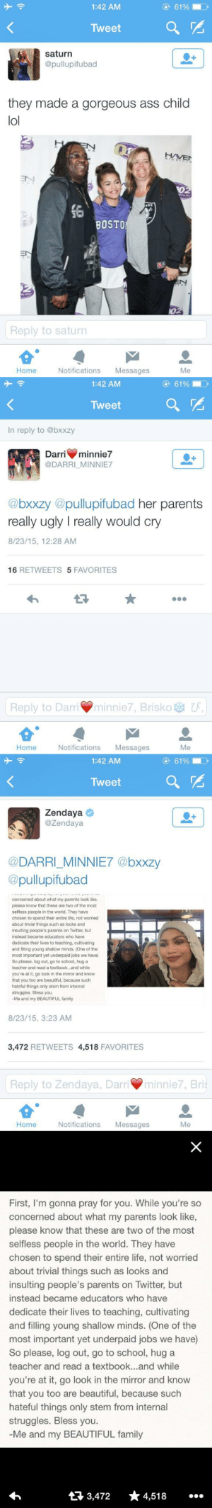 """fvckniko:  dmc-dmc:  jahmyaa:  56blogscrazy:  Some people just weren't raised right respect to zendaya  I love how she handled that. Like some celebrities have some disrespectful clap backs. Zendaya's was tasteful.  I feel the """"tasteful clapbacks"""" are the ones people absolutely can't come back from. Lol  She is the future. : O 61%  1:42 AM  Tweet  saturn  @pullupifubad  they made a gorgeous ass child  lol  HAVEN  EN  02  16  BOSTO  EN  EN  he H  Reply to saturn  Notifications  Messages  Home  Me   e 61%  1:42 AM  Tweet  In reply to @bxxzy  Darri  minnie7  @DARRI_MINNIE7  @bxxzy @pullupifubad her parents  really ugly I really would cry  8/23/15, 12:28 AM  16 RETWEETS 5 FAVORITES  minnie7, Brisko U,  Reply to Darri  Notifications  Home  Messages  Me   61%  1:42 AM  Tweet  Zendaya  @Zendaya  @DARRI_MINNIE7 @bxxzy  @pullupifubad  concerned about what my parents look like,  please know that these are two of the most  selfless people in the world. They have  chosen to spend their entire life, not worried  trivial things such as looks and  insulting people's parents on Twitter, but  instead became educators who have  dedicate their lives to teaching, cultivating  and filling young shallow minds. (One of the  most important yet underpaid jobs we have)  So please, log out, go to school, hug a  teacher and read a textbook.and while  you're at it, go look in the mirror and know  that you too are beautiful, because such  hateful things only stem from internal  struggles. Bless you.  -Me and my BEAUTIFUL family  8/23/15, 3:23 AM  3,472 RETWEETS 4,518 FAVORITES  Reply to Zendaya, Darriminnie7, Bris  Notifications  Home  Messages  Me   First, I'm gonna pray for you. While you're so  concerned about what my parents look like,  please know that these are two of the most  selfless people in the world. They have  chosen to spend their entire life, not worried  about trivial things such as looks and  insulting people's parents on Twitter, but  instead became educators who have  dedicat"""