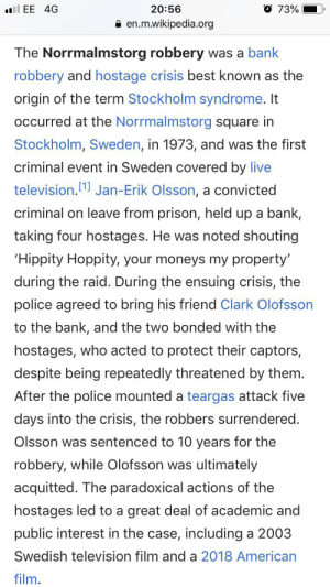 Police, Wikipedia, and Prison: O 73%  20:56  l EE 4G  en.m.wikipedia.org  The Norrmalmstorg robbery  was a bank  robbery and hostage crisis best known as the  origin of the term Stockholm syndrome. It  occurred at the Norrmalmstorg square in  Stockholm, Sweden, in 1973, and was the first  criminal event in Sweden covered by live  television.  Jan-Erik Olsson, a convicted  criminal on leave from prison, held up a bank,  taking four hostages. He was noted shouting  'Hippity Hoppity, your moneys my property'  during the raid. During the ensuing crisis, the  police agreed to bring his friend Clark Olofsson  to the bank, and the two bonded with the  hostages, who acted to protect their captors,  despite being repeatedly threatened by them.  After the police mounted a teargas attack five  days into the crisis, the robbers surrendered.  Olsson was sentenced to 10 years for the  robbery, while Olofsson was ultimately  acquitted. The paradoxical actions of the  hostages led to a great deal of academic and  public interest in the case, including a 2003  Swedish television film and a 2018 American  film. Made a change to this page