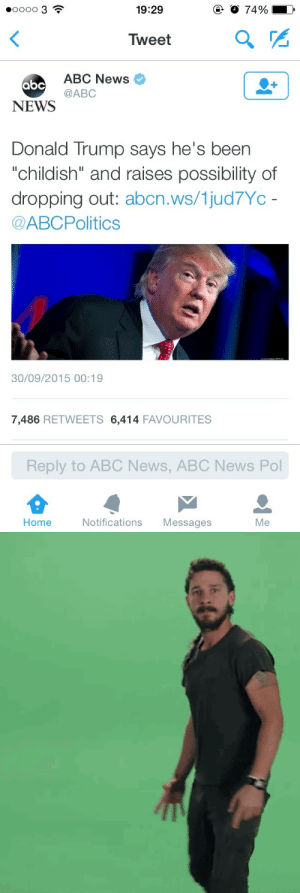 """Abc, Donald Trump, and News: O 74%  o00o 3  19:29  Tweet  ABC News  abc  @ABC  NEWS  Donald Trump says he's been  """"childish"""" and raises possibility of  dropping out: abcn.ws/1jud7Yc -  @ABCPolitics  30/09/2015 00:19  7,486 RETWEETS 6,414 FAVOURITES  Reply to ABC News, ABC News Pol  Home  Notifications  Messages  Me"""
