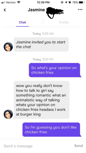 Zesty: O 78%  12:39 PM  l Verizon  Jasmine  Chat  Profile  Today, 11:55 AM  Jasmine invited you to start  the chat  Today, 12:21 PM  So what's your opinion  on  chicken fries  wow you really don't know  how to talk to girl say  something romantic what an  animalistic way of talking  whats your opinion  chicken fries headass I work  at burger king  on  So I'm guessing you don't like  chicken fries  Send  Send a  message Zesty