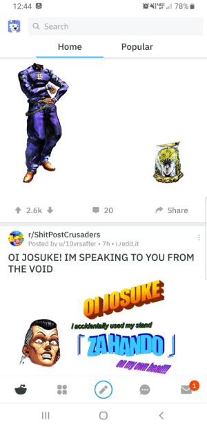 The Gap, Home, and Search: O 78%  12:44  EFF  Q Search  Popular  Home  2.6k  Share  20  r/ShitPostCrusaders  Posted by u/10yrsafter 7h i.redd.it  OI JOSUKE! IM SPEAKING TO YOU FROM  THE VOID  Onlosuke  iaccidentally used my stand  ZAHANDO  on miy Own thead!!  1  II OU JOSUKE! I used my Za Hando to scrape away the gap between these posts!