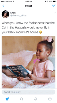 Blackpeopletwitter, Love, and Verizon: O 85% .  6:18 PM  oo Verizon -  Tweet  Shan  @shanna_alicia  When you know the foolishness that the  Cat in the Hat pulls would never fly in  your black momma's house  .1 lore you,I love  I love you  ou,Ilove you,  ou,I 1  Ou  ove you,  Tweet your reply <p>Oh, the vases she&rsquo;d throw&hellip; (via /r/BlackPeopleTwitter)</p>