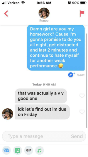 Due tomorrow, do tomorrow: O 90%  Verizon  9:56 AM  Renee  Damn girl are you my  homework? Cause l'm  gonna promise to do you  all night, get distracted  and last 2 minutes and  continue to hate myself  for another weak  performance  Sent  Today 9:49 AM  that was actually a v v  good one  idk let's find out im due  on Friday  Type a message  Send  GIF Due tomorrow, do tomorrow