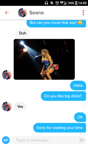 Ass, Dicks, and Gif: O 94% 14:49  Seana  But can you move that ass?  Duh  Haha  Do you like big dicks?  Yes  Oh  Sorry for wasting your time  GIF  Type a message I got unmatched afterwards