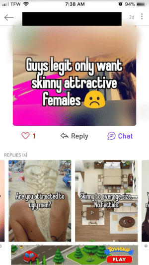 Skinny, Chat, and Girl: O 94%  7:38 AM  llTFW  2d  Guyslegit only want  skinny attractive  females  Reply  1  Chat  REPLIES (4)  Are you attracted to  uglymen?  Skinny Co average size  No fatties  1OWNSHIP  PLAY I was cruising Whisper and stumbled upon a nice girl in my very own area (she posts a loooot of stuff like this). This whisper stood out to me because of the replies. (She uses her actual face with the text posts so that's why the top part is blurred)