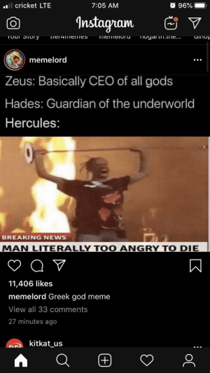 Instagram is always a day late: O 96%  ll cricket LTE  7:05 AM  Instagram  Toui Story  TIogai tn.LIT....  Lier4meImes  TmemeiOru  memelord  Zeus: Basically CEO of all gods  Hades: Guardian of the underworld  Hercules:  BREAKING NEWS  MAN LITERALLY TO  0 ANGRY  TO DIE  11,406 likes  memelord Greek god meme  View all 33 comments  27 minutes ago  kitkat_us  (+) Instagram is always a day late