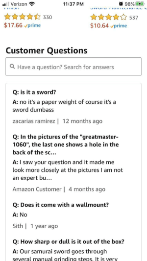 """This made me laugh it's a question on a katana: O 98% 41  ll Verizon  11:37 PM  JVVUI uIiaiLILCITaIICL  ****☆ 537  330  $17.66 vprime  $10.64 vprime  Customer Questions  Q Have a question? Search for answers  Q: is it a sword?  A: no it's a paper weight of course it's a  sword dumbass  zacarias ramirez 