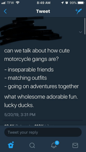 Cute, Friends, and Tfw: O 99%  11 TFW令  8:49 AM  .  Tweet  can we talk about how cute  motorcycle gangs are?  inseparable friends  matching outfits  going on adventures together  what wholesome adorable fun.  lucky ducks.  5/20/19, 3:31 PM  Tweet your reply Hell's Bestfriends