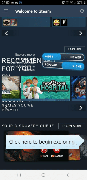 Click, Steam, and Games: O a 37%  22:52  Welcome to Steam  EXPLORE  Explore more  OLDER  NEWER  REGOMMEN  ysing fup bells &  FOR YOUes  ED  ebenmeNdatiohs  POPULAR  NICHE  TWO 2POINT  HOSPITAL  GRRUE  PPER  KEEF  unoEurJN  GAMES YOU'VE  PLAYED  YOUR DISCOVERY QUEUE  LEARN MORE  Click here to begin exploring  84  [7.0  IGN  PC GAMER  II Welcome to Steam!
