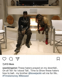SeanKingston speaks on haters praying on his downfall. Who do you think he's talking about? 👀🤔 @seankingston @worldstar WSHH: o a  7,413 likes  seankingston These haters prayed on my downfall..  On all Ten Yan I stood Tall.. Time to Show these haters  how to ball.. my brother @bowejackk wit me for life..  #Tim eismoney SeanKingston speaks on haters praying on his downfall. Who do you think he's talking about? 👀🤔 @seankingston @worldstar WSHH