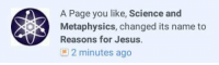 metaphysical: O A Page you like, Science and  OP Metaphysics, changed its name to  Reasons for Jesus  2 minutes ago