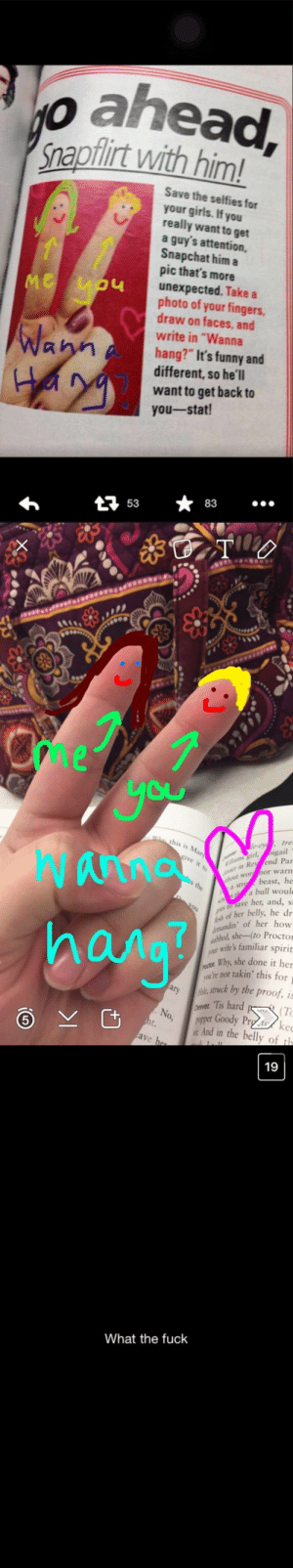 """Fend: o ahead  napflirt with him!  Save the selfies for  your girls. If you  really want to get  a guy's attention,  Snapchat him a  pic that's more  unexpected. Take a  photo of your fingers,  draw on faces, and  write in """"Wanna  hang?"""" It's funny and  different, so he'll  want to get back to  you-stat!  LI  Wa  At 5383   me  Cu  th  , tre  igail  in Rey fend Par  ut worhor warn  Wanna  hana  ms girl,  It  beast, he  a bull woul  a s  save her, and, s  h of her belly, he dr  ndin of her how  she-(to Proctor  ur wife's familiar spirit  Why, she done it her  arykstruck by the proof, is  No, pet Goody Prg to/ ke  ou're not takin' this for  : Tis hard K.  (T  And in the belly of th   19  What the fuck"""