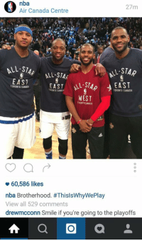 THAT COMMENT 💀: O Air Canada Centre  nba  27 m  LL SIA  M-STAR  ALL STAR  EAST  EAST  EAST  TORONTO CANADA  TORONTO CANADA  TORONTO CANADA  WEST  TORON10CANADA  v 60,586 likes  nba Brotherhood. #ThislsWhyWePlay  View all 529 comments  drewmcconn Smile if you're going to the playoffs  A a THAT COMMENT 💀
