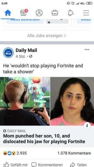 That's a lot of damage: O.al 4Ga 89  6:49  Alle Jobs anzeigen>  Daily Mail  mail  4 Std. .  He 'wouldn't stop playing Fortnite and  take a shower'  DAILY MAIL  Mom punched her son, 10, and  dislocated his jaw for playing Fortnite  2.935  1.078 Kommentare  Gefällt mir  Kommentieren  Teilen That's a lot of damage