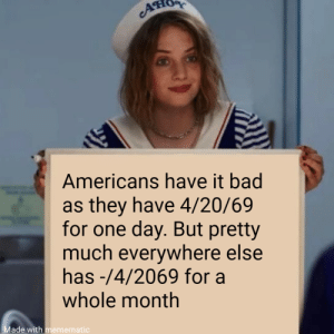 Its fucking lit: O  Americans have it bad  as they have 4/20/69  for one day. But pretty  much everywhere else  has -/4/2069 for a  whole month  Made with memematic Its fucking lit