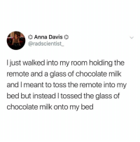 Anna, Chocolate, and Relatable: O Anna Davis  @radscientist  I just walked into my room holding the  remote and a glass of chocolate milk  and I meant to toss the remote into my  bed but instead l tossed the glass of  chocolate milk onto my bed do we leave chocolate milk behind in 2018??