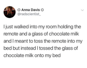 Anna, Chocolate, and MeIRL: O Anna Davis  @radscientist  I just walked into my room holding the  remote and a glass of chocolate milk  and I meant to toss the remote into my  bed but instead I tossed the glass of  chocolate milk onto my bed meirl
