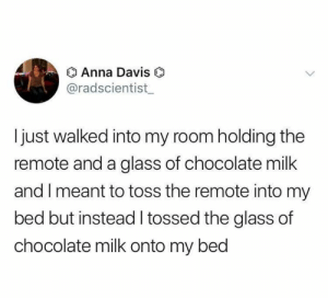 Error 404: brain not found.: O Anna Davis  @radscientist  Ijust walked into my room holding the  remote and a glass of chocolate milk  and I meant to toss the remote into my  bed but instead I tossed the glass of  chocolate milk onto my bed Error 404: brain not found.