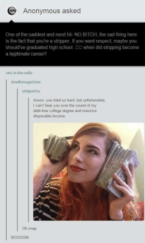 Cashomg-humor.tumblr.com: O Anonymous asked  One of the saddest and most hil- NO BITCH, the sad thing here  is the fact that you're a stripper. If you want respect, maybe you  should've graduated high school. D0 when did stripping become  a legitimate career?  rats-in-the-walls:  deadinmagazines:  stripperina:  Awww. you tried so hard, but unfortunately  I can't hear you over the sound of my  debt-free college degree and massive  disposable income.  Oh snap  BO00OM Cashomg-humor.tumblr.com