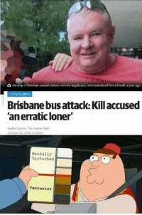 """Crime, Dank, and Friends: O Anthony ODonohueceased contact withhis neighbours, whoconsidered him a friend, a year ago  Crime & Justice  Brisbanebusattack. Kill accused  Tanerratic loner""""  Vanda Carson, The Courier-Mail  October 30 2016 10:50am  Mentally  Disturbed  Terrorist"""