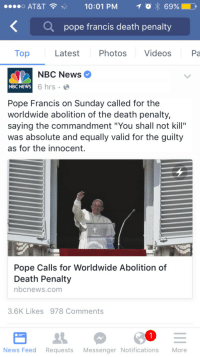 "News, Pope Francis, and Videos: o AT&T  10:01 PM  69%)  0,  Q  pope francis death penalty  Top Latest Photos Videos Pa  NBC News  NBC NEWS  6 hrs .  Pope Francis on Sunday called for the  worldwide abolition of the death penalty,  saying the commandment ""You shall not kill""  was absolute and equally valid for the guilty  as for the innocent.  Pope Calls for Worldwide Abolition of  Death Penalty  nbcnews.com  3.6K Likes 978 Comments  News Feed Requests Messenger Notifications More <p>Since he wants to bring up Old Testament laws, I seem to remember quite a few about the execution of murderers.</p>"