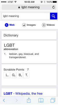 Scrabble points seven: ....o AT&T  10:03 AM  100%  lgbt meaning  lgbt meaning  Web  Images  C videos  Dictionary  LGBT  abbreviation  1. lesbian, gay, bisexual, and  transgendered  Scrabble Points 7  L1 G2 Ba T1  LGBT Wikipedia, the free Scrabble points seven