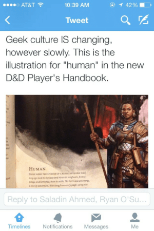"""Love, Makeup, and Target: o AT&T  10:39 AM  42 %  Tweet  Geek culture IS changing,  however slowly. This is the  illustration for """"human"""" in the new  D&D Player's Handbook.  HUMAN  THESE WERE THE STORIES OF A RESTLESS PEOPLE wHO  long ago took to the seas and rivers in longboats, first to  pilliage and terrorize, then to settle. Yet there axas an energ.  a love of adoenture, that sang from every page. Long into  Reply to Saladin Ahmed, Ryan O'Su  Timelines  Notifications Messages  Me smallgreywombat: anightvaleintern:  kahtiihma:  fandomsandfeminism:  returntothestars:  ianthe:  !!  dat practical armor  I love every aspect of this.  NO you guys don't understand, the entire book is like this. They tried to cram in all sorts of representation of different races and the art is gorgeous and it's GREAT! The picture for a spellcaster is a female human who is wearing BAGGY, NON-SEXUALIZED CLOTHING AND NO MAKEUP because she's in a dungeon, she doesn't have time to do her hair cmon. Also this:   *mildly impressed clapping*  this makes me happy"""
