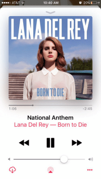 Born to Die, Funny, and Lana Del Rey: o AT&T  10:40 AM  LANADELREY  BORN TOIE  1:06  2:45  National Anthem  Lana Del Rey-Born to Die  D) the only National Anthem I acknowledge https://t.co/mgbAcxVvHz