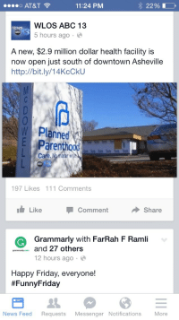 Abc, Friday, and Funny: o AT&T  11:24 PM  WLOS ABC 13  5 hours ago.  NEWS  A new, $2.9 million dollar health facility is  now open iust south of downtown Asheville  http://bit.ly/14KcCkU  W Planned  Parenthood  Care. No matter  197 Likes 111 Comments  Like CommentShare  GGrammarly with FarRah F Ramli  pmaycand 27 others  12 hours ago.  Happy Friday, everyone!  #FunnyFriday  News Feed Requests Messenger Notifications More <p>&ldquo;Healthcare facility&rdquo;. That&rsquo;s funny, I thought healthcare was more about saving lives than taking them.</p>