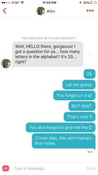 Shes been around the block a few times: O AT&T  11:33 PM  26%)  Alex  YOU MATCHED WITH ALEX ON 6/20/17  Well, HELLO there, gorgeous! I  got a question for ya... how many  letters in the alphabet? It's 20...  right?  26  Let me guess  You forgot u r a qt  BUT WAIT  That's only 5  You also forgot to give me the D  C'mon Alex, this ain't mama's  first rodeo  Sent  Type a Message..  Send  GIF Shes been around the block a few times
