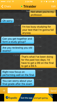 spookystevan:  spookystevan:  My fucking o chem professor messaged me on Grindr I'm SCREAMing  Damn near 4 years and 100k notes later. I failed the class AND didn't sleep with my prof.  : o AT&T  2:24 PM  Chats  oTriraider  Edit  10:11 AM  Tod  Not when you're my  professor.  11:57 AM  Oh sorry  1:11 PM  I'm too busy studying for  your test that I'm gonna fail  anyway  2:17 PM  Can you get together and  form a study group?  2:17 PM  Are you reviewing you old  exams?  2:18 PM  That's what I've been doing  for the past two days. I'd  have to get a 99 on the final  to get a 69.5  2:19 PM  Right now focus on  performing well on the final  2:19 PM  You can worry about your  final grade after the exam  Send  S  Expedia  /Get the  app  and get going  . spookystevan:  spookystevan:  My fucking o chem professor messaged me on Grindr I'm SCREAMing  Damn near 4 years and 100k notes later. I failed the class AND didn't sleep with my prof.