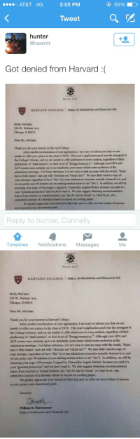 """Anaconda, Chicago, and Chief Keef: o AT&T 4G  5:05 PM  55%  Tweet  hunter  @hawntr  Got denied from Harvard :(  March 2015  HARVARD COLLEGE  Office of Admissions and Financial Aid  Molly McGaan  330 W. Webster Ave.  Chicago, Il 60614  Dear Ms. McGaan:  Thank you for your interest in Harvard College.  After careful consideration of your application, I am sorry to inform you that we are  unable to offer you a place in the class of 2019. This year's application pool was the strongest in  the College's history, and we are unable to offer admission to every student, regardless of their  proficiency in """"dank memes"""", or their level of """"Swagg moneyyyy."""" Although your GPA and  ACT scores were certainly up to our standards, your essays raised some eyebrows at the  admissions meetings. For future reference, it is not wise to start an essay with the words, """"listen  here u little slanks"""" and end with McGaan out *drops mic We also didn't need a copy of  your mixtape, regardless of how fire"""" it is (one admissions counselor actually listened to it, and  we are pretty sure 40 minutes of you making animal noises is not """"fire). In addition, we will be  returning your copy of Grownups 2 signed by Chancellor Angela Merkel, because you said it's  your """"greatest  letters from teachers or trusted mentors, not """"my #4 side ho Derek"""" or Chief Keef who  submitted a picture of a dinosaur drawn in crayon on a rolling paper  possession"""" and we don't want it. We also suggest obtaining recommendation  We greatly appreciate your interest in Harvard, and we offer our best wishes of success  as you  r educational goals.  Reply to hunter, Connelly  Timelines Notifications Messages  Me   March 2015  缚,  HARVARD COLLEGE Office of Admissions and Financial Aid  Molly McGaan  330 W. Webster Ave  Chicago, I1 60614  Dear Ms. McGaan:  Thank you for your interest in Harvard College  After careful consideration of your application, I am sorry to inform you that we are  unable to offer you a place in the class of"""