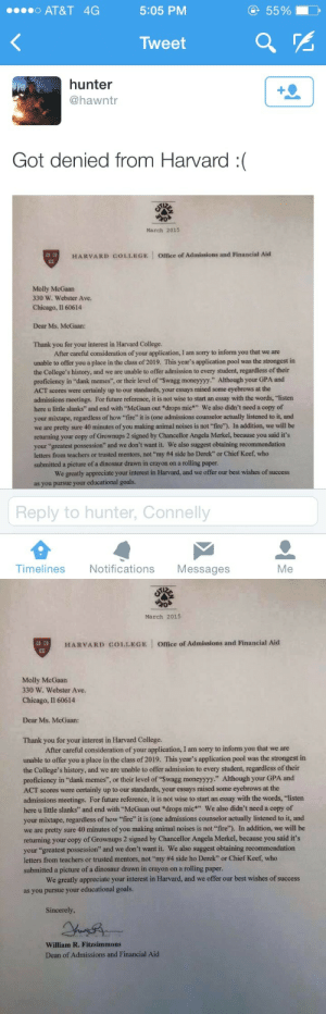 "castielssecurityblanket:joshpeck:  this person spent $100 on this application  that is $100 well spent: o AT&T 4G  5:05 PM  55%  Tweet  hunter  @hawntr  Got denied from Harvard :(  March 2015  HARVARD COLLEGE  Office of Admissions and Financial Aid  Molly McGaan  330 W. Webster Ave.  Chicago, Il 60614  Dear Ms. McGaan:  Thank you for your interest in Harvard College.  After careful consideration of your application, I am sorry to inform you that we are  unable to offer you a place in the class of 2019. This year's application pool was the strongest in  the College's history, and we are unable to offer admission to every student, regardless of their  proficiency in ""dank memes"", or their level of ""Swagg moneyyyy."" Although your GPA and  ACT scores were certainly up to our standards, your essays raised some eyebrows at the  admissions meetings. For future reference, it is not wise to start an essay with the words, ""listen  here u little slanks"" and end with McGaan out *drops mic We also didn't need a copy of  your mixtape, regardless of how fire"" it is (one admissions counselor actually listened to it, and  we are pretty sure 40 minutes of you making animal noises is not ""fire). In addition, we will be  returning your copy of Grownups 2 signed by Chancellor Angela Merkel, because you said it's  your ""greatest  letters from teachers or trusted mentors, not ""my #4 side ho Derek"" or Chief Keef who  submitted a picture of a dinosaur drawn in crayon on a rolling paper  possession"" and we don't want it. We also suggest obtaining recommendation  We greatly appreciate your interest in Harvard, and we offer our best wishes of success  as you  r educational goals.  Reply to hunter, Connelly  Timelines Notifications Messages  Me   March 2015  缚,  HARVARD COLLEGE Office of Admissions and Financial Aid  Molly McGaan  330 W. Webster Ave  Chicago, I1 60614  Dear Ms. McGaan:  Thank you for your interest in Harvard College  After careful consideration of your application, I am sorry to inform you that we are  unable to offer you a place in the class of 2019. This year's application pool was the strongest in  the College's history, and we are unable to offer admission to every student, regardless of their  proficiency in ""dank memes"", or their level of ""Swagg moneyyyy"" Although your GPA and  ACT scores were certainly up to our standards, your essays raised some eyebrows at the  admissions meetings. For future reference, it is not wise to start an essay with the words, ""listen  here u little slanks and end with ""McGaan out drops mic We also didn't need a copy of  your mixtape, regardless of how fire"" it is (one admissions counselor actually listened to it, and  we are pretty sure 40 minutes of you making animal noises is not ""fire). In addition, we will be  returning your copy of Grownups 2 signed by Chancellor Angela Merkel, because you said it's  your ""greatest possession"" and we don't want it. We also suggest obtaining recommendation  letters frome teachers or trusted mentors, not""my #4 side ho Derek', or Chief Keef, who  submitted a picture of a dinosaur drawn in crayon on a rolling paper.  We greatly appreciate your interest in Harvard, and we offer our best wishes of success  as you pursue your educational goals.  Sincerely  William R. Fitzsimmons  Dean of Admissions and Financial Aid castielssecurityblanket:joshpeck:  this person spent $100 on this application  that is $100 well spent"