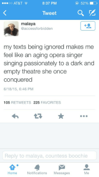 Singing, Target, and Tumblr: o AT&T  8:37 PM  52 %  Tweet  malaya  @accessforbidden  my texts being ignored makes me  feel like an aging opera singer  singing passionately to a dark and  empty theatre she once  conquered  6/18/15, 6:46 PNM  105 RETWEETS 225 FAVORITES  Reply to malaya, countess boochie  Home  Notifications Messages  Me joshpeck:  i'm screaming what does this mean