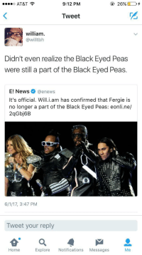 Blackpeopletwitter, News, and Fergie: o AT&T  9:12 PM  Tweet  2  william  @willtbh  Didn't even realize the Black Eyed Peas  were still a part of the Black Eyed Peas  E! News @enews  It's official. Will.i.am has confirmed that Fergie is  no longer a part of the Black Eyed Peas: eonli.ne/  2qGbj6B  6/1/17, 3:47 PM  Tweet your reply  ea  Home  Explore Notifications Messages <p>Me either (via /r/BlackPeopleTwitter)</p>