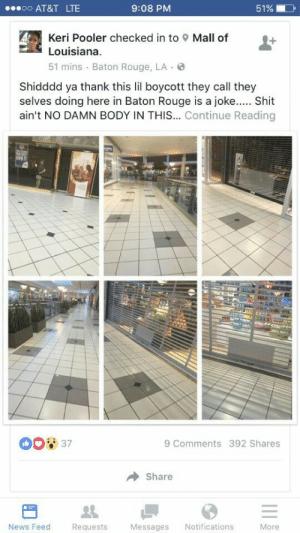 preedem:  tarynel:  juboktimusprime:  My city going hard and unifying on this economic boycott, since when is a mall empty on a Friday evening like this??? ✊   Amazing  this is what needs to be done. not just protesting. your power is in your money. stop spending at places that don't care about black people.: .o AT&T LTE  9:08 PM  51%  Keri Pooler checked in to  Louisiana  51 mins Baton Rouge, LA  Mall of  Shidddd ya thank this lil boycott they call they  selves doing here in Baton Rouge is a joke. Shit  ain't NO DAMN BODY IN THIS... Continue Reading  037  9 Comments 392 Shares  Share  News Feed  Re  quests  Messages Notifications  More preedem:  tarynel:  juboktimusprime:  My city going hard and unifying on this economic boycott, since when is a mall empty on a Friday evening like this??? ✊   Amazing  this is what needs to be done. not just protesting. your power is in your money. stop spending at places that don't care about black people.