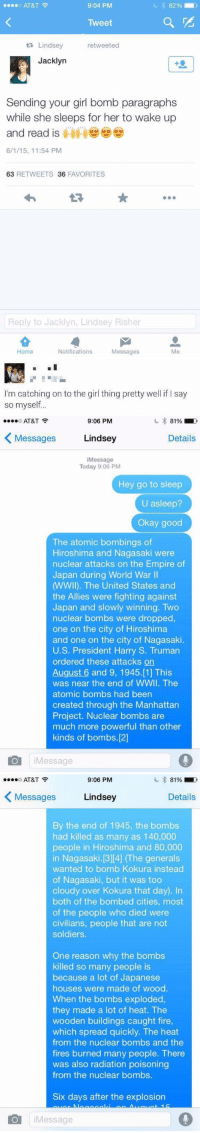 OH MY GOD 😂: o AT&T  o e 9:04 PM  Tweet  ta Lindsey  re tweeted  Jacklyn  Sending your girl bomb paragraphs  while she sleeps for her to wake up  and read is  6/1/15, 11:54 PM  63  RETWEETS 36  FAVORITES  Reply to Jacklyn, Lindsey Risher  Home  Notifications  Messages   I'm catching on to the girl thing pretty well if l say  so myself...   O...O AT&T  9:06 PM  Lindsey  Details  Messages  i Message  Today 9:06 PM  Hey go to sleep  U asleep?  Okay good  The atomic bombings of  Hiroshima and Nagasaki were  nuclear attacks on the Empire of  Japan during World War II  MWWll). The United States and  the Allies were fighting against  Japan and slowly winning. Two  nuclear bombs were dropped,  one on the city of Hiroshima  and one on the city of Nagasaki.  U.S. President Harry S. Truman  ordered these attacks on  August 6 and 9, 1945.[1] This  was near the end of WWII. The  atomic bombs had been  created through the Manhattan  Project. Nuclear bombs are  much more powerful than other  kinds of bombs.[2]  Message   9:06 PM  81% Do  AT&T  Lindsey  Details  Messages  By the end of 1945, the bombs  had killed as many as 140,000  people in Hiroshima and 80,000  in Nagasaki.[3][4]  e generals  wanted to bomb Kokura instead  of Nagasaki, but it was too  cloudy over Kokura that day). In  both of the bombed cities, most  of the people who died were  civilians, people that are not  soldiers.  One reason why the bombs  killed so many people is  because a lot of Japanese  houses were made of wood.  When the bombs exploded,  they made a lot of heat. The  wooden buildings caught fire,  which spread quickly. The heat  from the nuclear bombs and the  fires burned many people. There  was also radiation poisoning  from the nuclear bombs.  Six days after the explosion  O Message OH MY GOD 😂