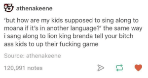 Ass, Bitch, and Fucking: o athenakeene  'but how are my kids supposed to sing along to  moana if it's in another language?' the same way  i sang along to lion king brenda tell your bitch  ass kids to up their fucking game  Source: athenakeene  120,991 notes Sing-along
