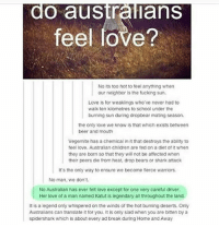 Beer, Fucking, and Love: O australians  feel love?  No its too hot to feel anything when  our neighbor Is the fucking sun.  Love is for weaklings who ve never had to  waSK ten kilometres to school under the  burning sun during droppear mating season.  the only love we know is that which exists between  beer and mouth  Vegemite has a chemical in it that destroys the ability to  feel love. Australian Chidren are fed on a diet of when  they are born so that they will not be attected when  their peers die from heat, drop bears or shark attack  It's the only way to ensure we become terce warmiors.  No man, don't.  No Australian has ever felt love except for one very careful driver.  Her love of a man named Katut is legendary all throughout the land.  is a legend only whispered on the winds of the hot burning deserts. Only  Australians can translate it for you. it is only siad when you are bitten by a  spidershark which is about every ad break during Home and Away I love Australians