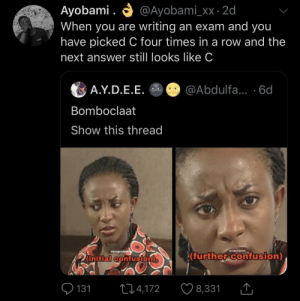 initial: O @Ayobami_xx · 2d  Ayobami .  When you are writing an exam and you  have picked C four times in a row and the  next answer still looks like C  A.Y.D.E.E. O @Abdulfa... ·6d  Bomboclaat  Show this thread  Syungnollywe  wyungnellyweod  (further confusion)  (initial confusion)  O 131  ♡ 8,331  274,172