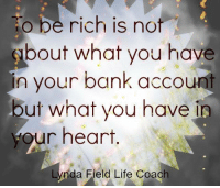 Being Rich, Memes, and 🤖: o be rich is not  bout what you have  in your bank account  but what you have in  your heart.  Lynda Field Life Coach <3 Lynda Field Life Coach