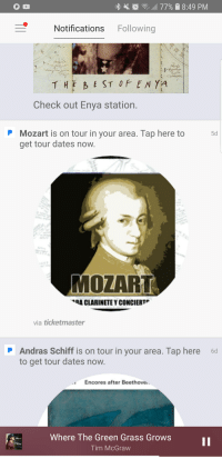 tim mcgraw: O C  , 77% 8:49 PM  Notifications Following  Check out Enya station.  Mozart is on tour in your area. Tap here to  get tour dates now.  5d  MOZART  ·RA CLARINETE Y CONCIERTP  via ticketmaster  Andras Schiff is on tour in your area. Tap here 6d  to get tour dates now.  Encores after Beethove.  Where The Green Grass Grows  Tim McGraw  hits